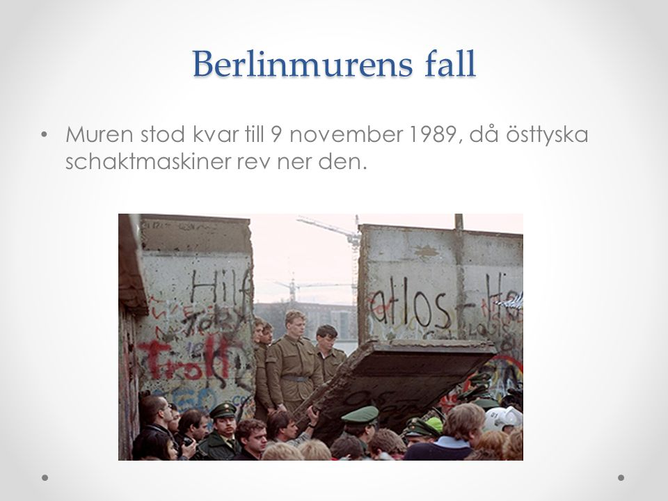 Berlinmurens fall Muren stod kvar till 9 november 1989, då östtyska schaktmaskiner rev ner den.
