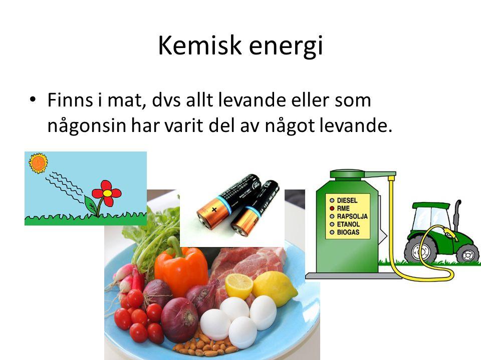 Kemisk energi Finns i mat, dvs allt levande eller som någonsin har varit del av något levande.