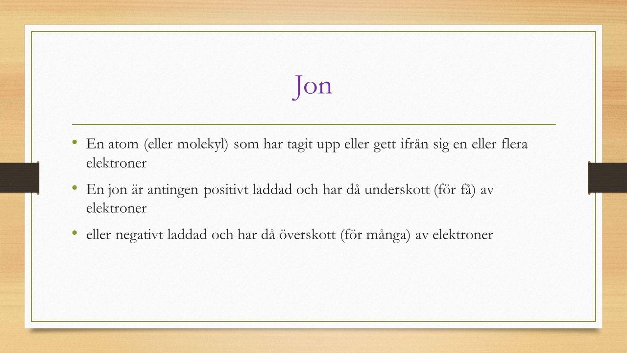 Jon En atom (eller molekyl) som har tagit upp eller gett ifrån sig en eller flera elektroner.