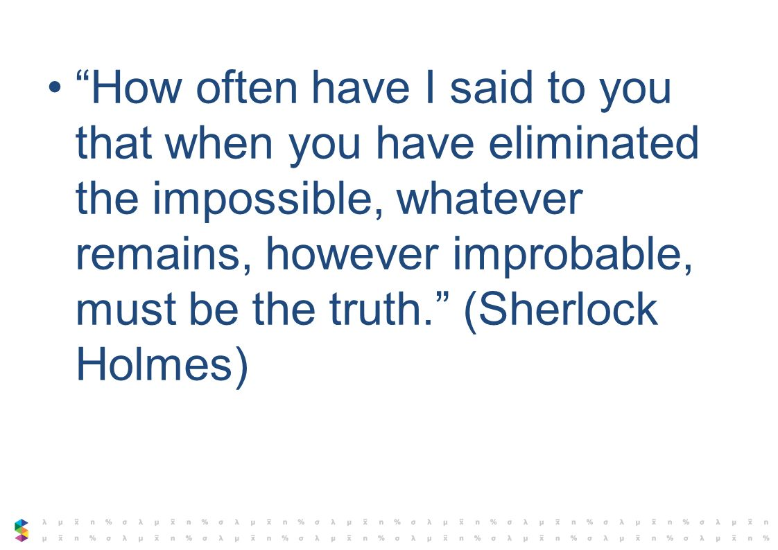How often have I said to you that when you have eliminated the impossible, whatever remains, however improbable, must be the truth. (Sherlock Holmes)
