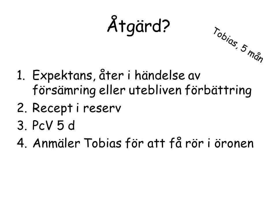 Åtgärd Tobias, 5 mån. Expektans, åter i händelse av försämring eller utebliven förbättring. Recept i reserv.