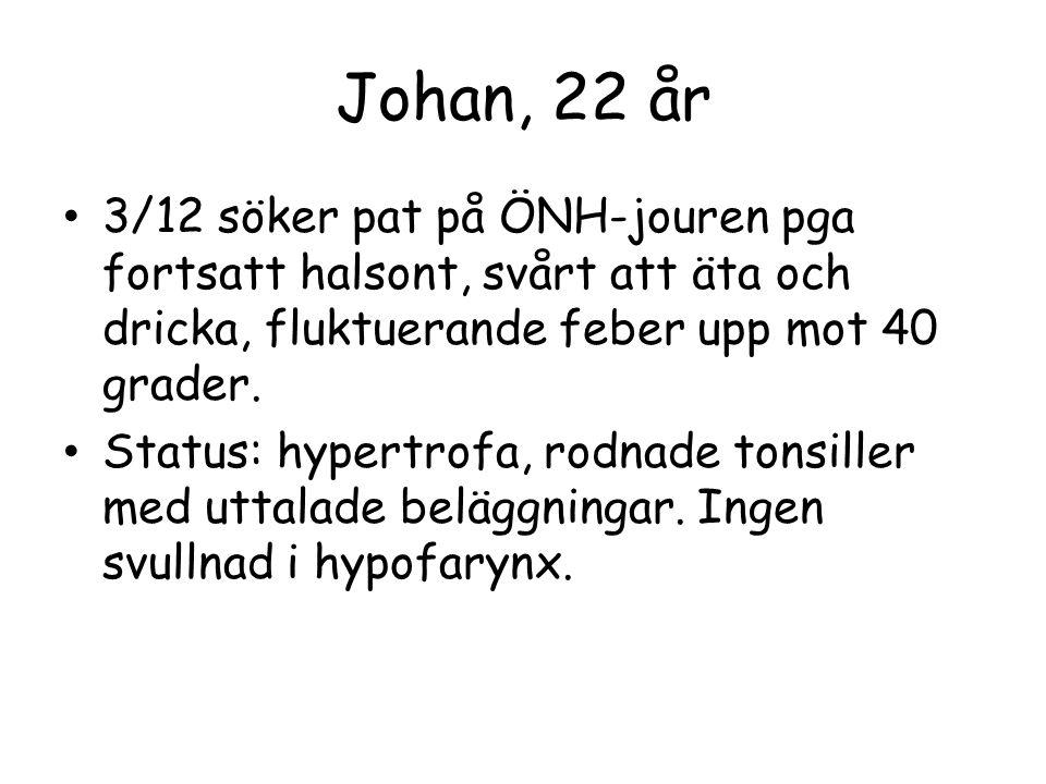 Johan, 22 år 3/12 söker pat på ÖNH-jouren pga fortsatt halsont, svårt att äta och dricka, fluktuerande feber upp mot 40 grader.