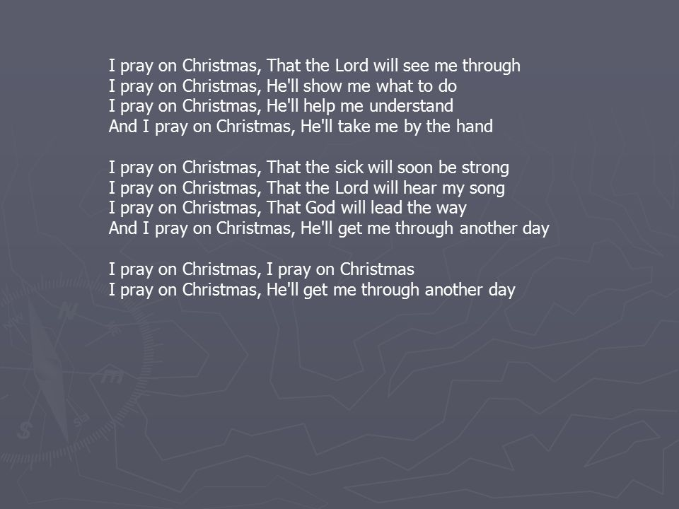 I pray on Christmas, That the Lord will see me through I pray on Christmas, He ll show me what to do