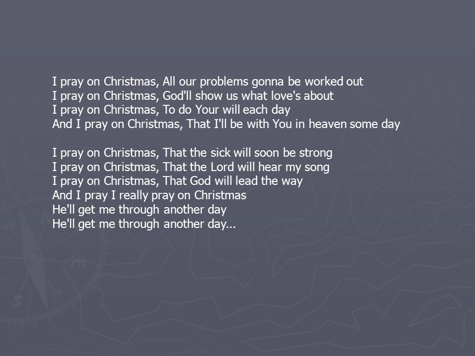 I pray on Christmas, All our problems gonna be worked out I pray on Christmas, God ll show us what love s about