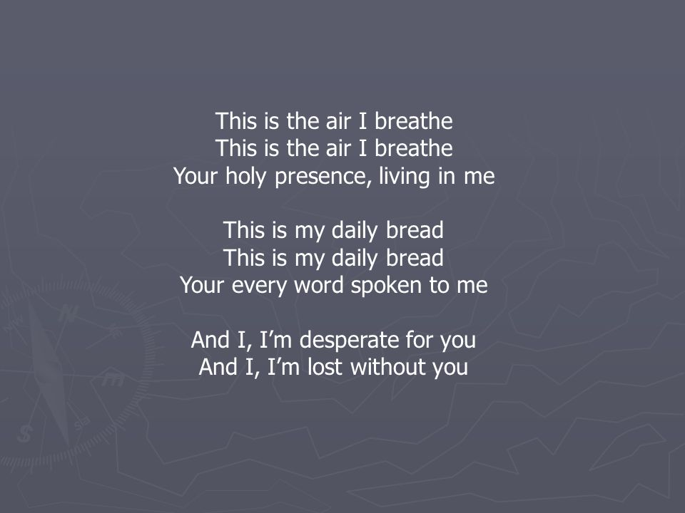 This is the air I breathe Your holy presence, living in me