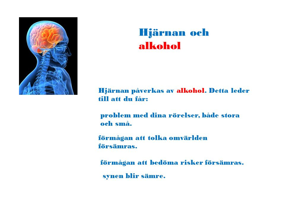 Hjärnan och alkohol Hjärnan påverkas av alkohol. Detta leder till att du får: problem med dina rörelser, både stora och små.