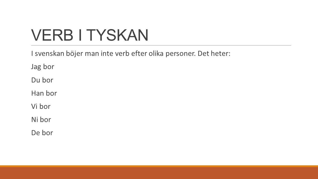 VERB I TYSKAN I svenskan böjer man inte verb efter olika personer. Det heter: Jag bor. Du bor. Han bor.