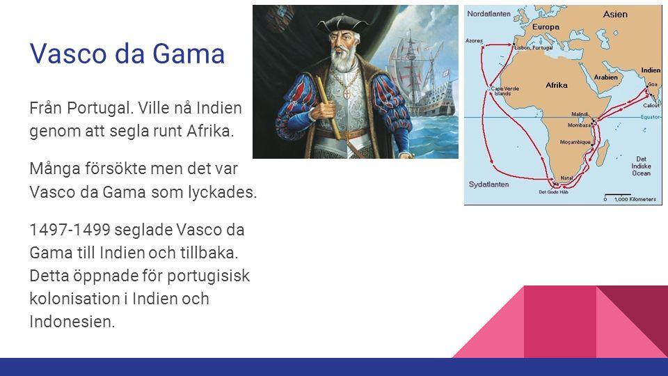 Vasco da Gama Från Portugal. Ville nå Indien genom att segla runt Afrika. Många försökte men det var Vasco da Gama som lyckades.