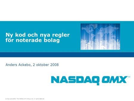 © Copyright 2008, The NASDAQ OMX Group, Inc. All rights reserved. Ny kod och nya regler för noterade bolag Anders Ackebo, 2 oktober 2008.