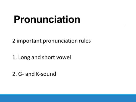Pronunciation 2 important pronunciation rules 1. Long and short vowel 2. G- and K-sound.