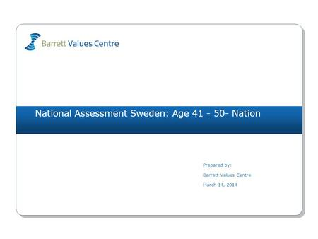 National Assessment Sweden: Age 41 - 50- Nation Prepared by: Barrett Values Centre March 14, 2014.