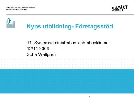 SWEDISH AGENCY FOR ECONOMIC AND REGIONAL GROWTH 1 11 Systemadministration och checklistor 12/11 2009 Sofia Wallgren Nyps utbildning- Företagsstöd.