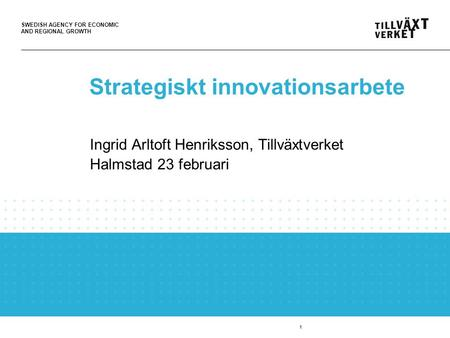 SWEDISH AGENCY FOR ECONOMIC AND REGIONAL GROWTH 1 Strategiskt innovationsarbete Ingrid Arltoft Henriksson, Tillväxtverket Halmstad 23 februari.