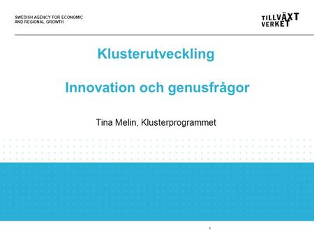 SWEDISH AGENCY FOR ECONOMIC AND REGIONAL GROWTH 1 Klusterutveckling Innovation och genusfrågor Tina Melin, Klusterprogrammet.