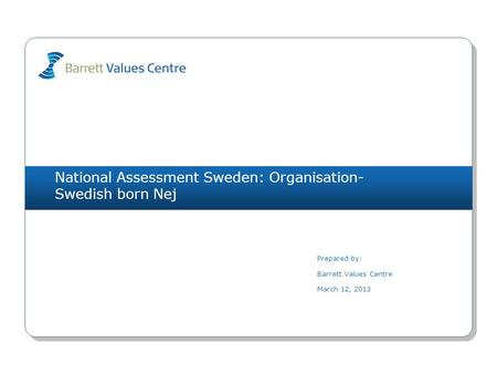 National Assessment Sweden: Organisation- Swedish born Nej Prepared by: Barrett Values Centre March 12, 2013.