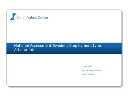 National Assessment Sweden: Employment type Arbetar inte Prepared by: Barrett Values Centre March 15, 2012.
