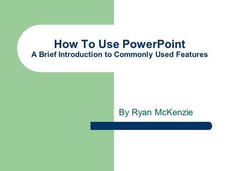 How To Use PowerPoint A Brief Introduction to Commonly Used Features By Ryan McKenzie.