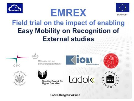 ERASMUS+ EMREX Field trial on the impact of enabling Easy Mobility on Recognition of External studies Lotten Hultgren Viklund.