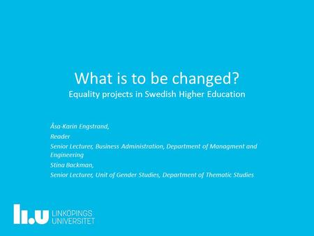What is to be changed? Equality projects in Swedish Higher Education Åsa-Karin Engstrand, Reader Senior Lecturer, Business Administration, Department of.