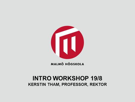 INTRO WORKSHOP 19/8 KERSTIN THAM, PROFESSOR, REKTOR.