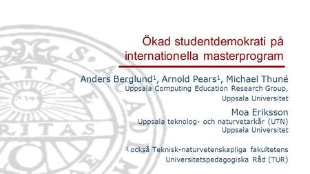 Ökad studentdemokrati på internationella masterprogram Anders Berglund 1, Arnold Pears 1, Michael Thuné Uppsala Computing Education Research Group, Uppsala.