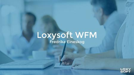 Loxysoft WFM Fredrika Eineskog. Loxysoft's solutions Workforce managementTelemarketingContact Center ACDs CRM.