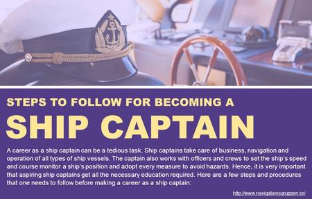 STEPS TO FOLLOW FOR BECOMING A SHIP CAPTAIN A career as a ship captain can be a tedious task. Ship captains take care of business, navigation and operation.