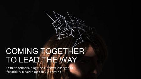 COMING TOGETHER TO LEAD THE WAY En nationell forsknings- och innovationsagenda för additiv tillverkning och 3D-printing.