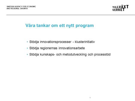 SWEDISH AGENCY FOR ECONOMIC AND REGIONAL GROWTH Våra tankar om ett nytt program Stödja innovationsprocesser - klusterinitiativ Stödja regionernas innovationsarbete.