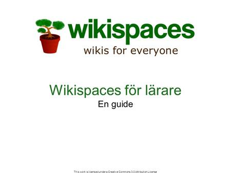 This work is licensed under a Creative Commons 3.0 Attribution License Wikispaces för lärare En guide.