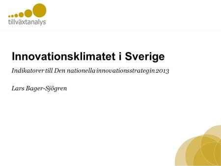 Innovationsklimatet i Sverige Indikatorer till Den nationella innovationsstrategin 2013 Lars Bager-Sjögren.