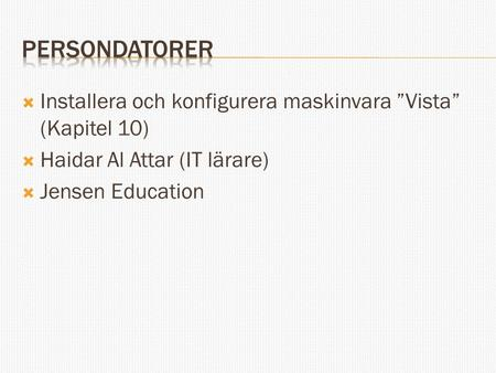 "Persondatorer Installera och konfigurera maskinvara ""Vista"" (Kapitel 10) Haidar Al Attar (IT lärare) Jensen Education."