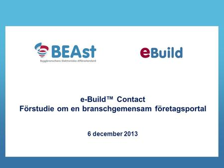 E-Build™ Contact Förstudie om en branschgemensam företagsportal 6 december 2013.