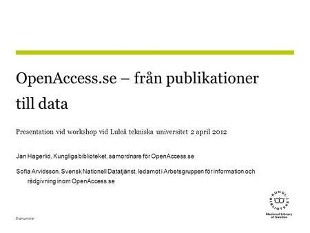 Sidnummer OpenAccess.se – från publikationer till data Presentation vid workshop vid Luleå tekniska universitet 2 april 2012 Jan Hagerlid, Kungliga biblioteket,
