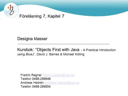 "Föreläsning 7, Kapitel 7 Designa klasser Kursbok: ""Objects First with Java - A Practical Introduction using BlueJ"", David J. Barnes & Michael Kölling."