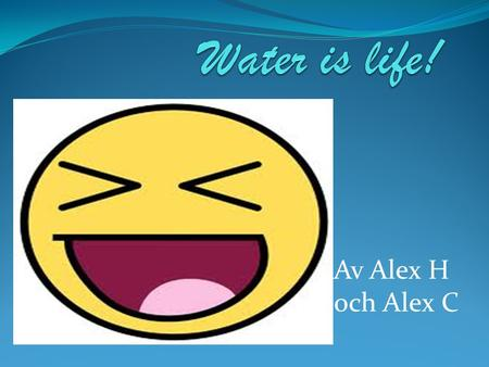 Water is life! Av Alex H och Alex C.