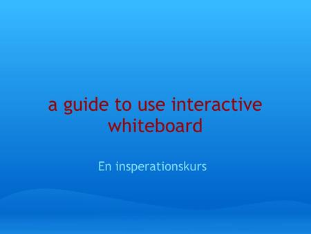 A guide to use interactive whiteboard En insperationskurs.