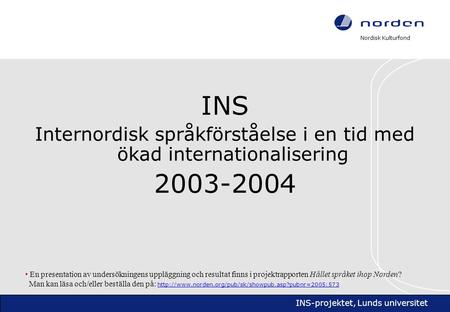 Nordisk Kulturfond INS-projektet, Lunds universitet INS Internordisk språkförståelse i en tid med ökad internationalisering 2003-2004 • En presentation.