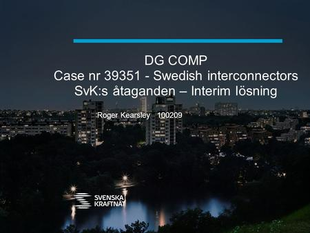 DG COMP Case nr 39351 - Swedish interconnectors SvK:s åtaganden – Interim lösning Roger Kearsley 100209.