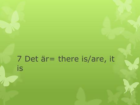 7 Det är= there is/are, it is