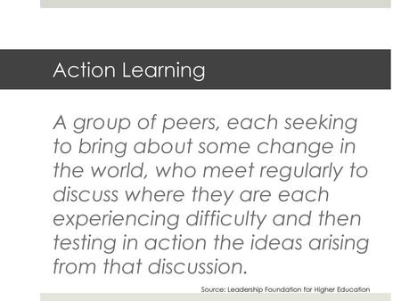Action Learning A group of peers, each seeking to bring about some change in the world, who meet regularly to discuss where they are each experiencing.