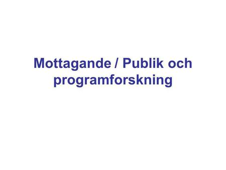 Mottagande / Publik och programforskning. Fem traditioner (Jensen & Rosengren 1990): •effektstudier •uses and gratifications •litterär kritik •kulturstudier.