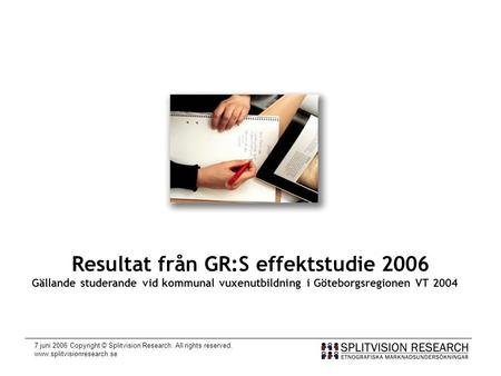 7 juni 2006 Copyright © Splitvision Research. All rights reserved. www.splitvisionresearch.se Resultat från GR:S effektstudie 2006 Gällande studerande.