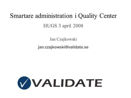 Smartare administration i Quality Center HUGS 3 april 2008 Jan Czajkowski