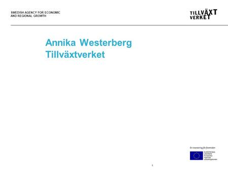 SWEDISH AGENCY FOR ECONOMIC AND REGIONAL GROWTH Annika Westerberg Tillväxtverket 1.
