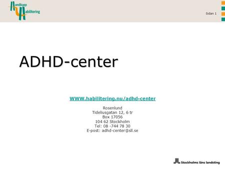 E-post: adhd-center@sll.se WWW.habilitering.nu/adhd-center Rosenlund Tideliusgatan 12, 6 tr Box 17056 104 62 Stockholm Tel: 08 -744 78 30 E-post: adhd-center@sll.se.