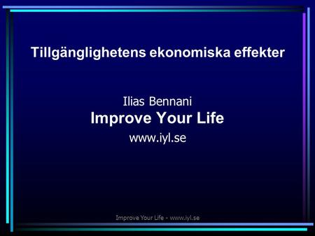 Improve Your Life - www.iyl.se Tillgänglighetens ekonomiska effekter Ilias Bennani Improve Your Life www.iyl.se.