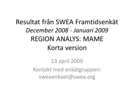 Resultat från SWEA Framtidsenkät December 2008 - Januari 2009 REGION ANALYS: MAME Korta version 13 april 2009 Kontakt med enkätgruppen: