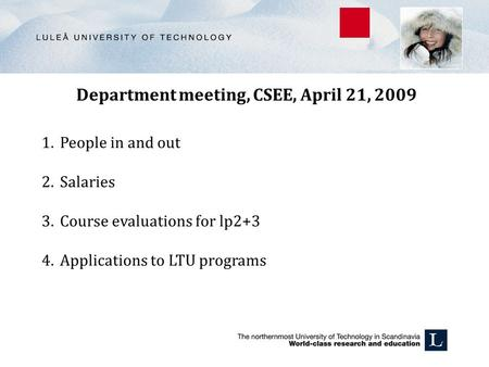 Department meeting, CSEE, April 21, 2009 1.People in and out 2.Salaries 3.Course evaluations for lp2+3 4.Applications to LTU programs.
