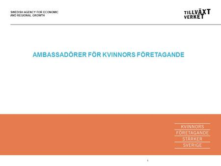 SWEDISH AGENCY FOR ECONOMIC AND REGIONAL GROWTH 1 AMBASSADÖRER FÖR KVINNORS FÖRETAGANDE.